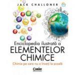 Enciclopedia ilustrată a elementelor chimice. Chimia pe care nu o înveți la școală - Jack Challoner