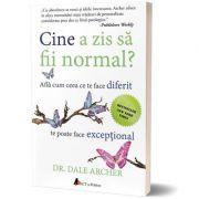 Cine a zis sa fii normal? Afla cum ceea ce te face diferit te poate face exceptional (editia a doua) - Dale Archer