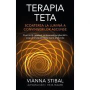 Terapia Teta – Scoaterea la lumină a convingerilor ascunse - Cum să îţi resetezi mintea subconştientă în scopul vindecării interioare profunde