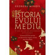 Istoria Evului Mediu. O mie de ani de splendoare si ticalosie - Georges Minois