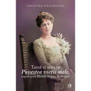 Taina si sens in Povestea vietii mele, capodopera Mariei, Regina Romaniei - Cristina Ungureanu