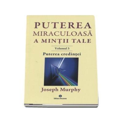 Puterea miraculoasa a mintii tale, volumul 3 - Joseph Murphy