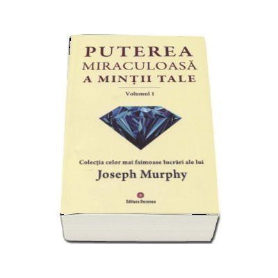 Puterea miraculoasa a mintii tale - Volumul 1. Colectia celor mai faimoase lucrari ale lui Joseph Murphy - Murphy, Joseph